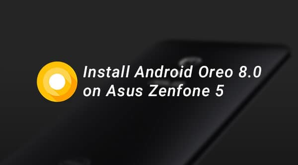 Install Android Oreo ROM on Asus Zenfone 5