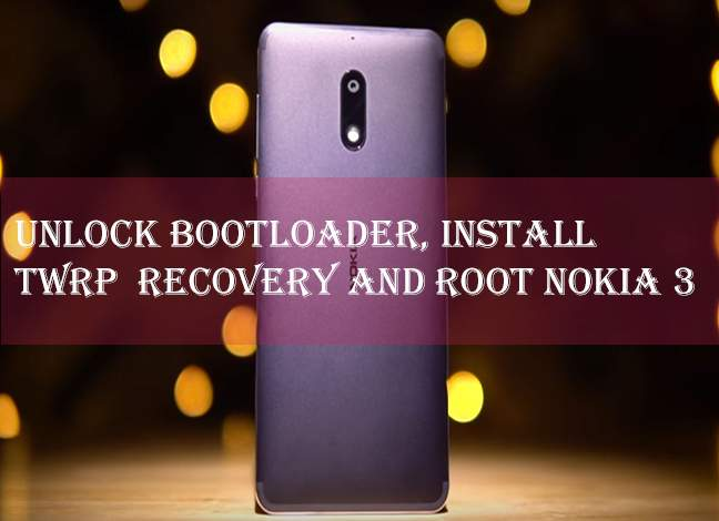 Unlock bootloader, Install TWRP, and Root Nokia 3
