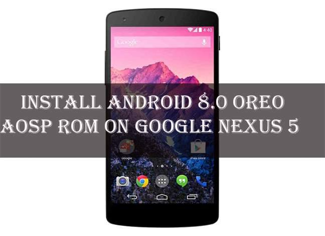 How to Install Android Oreo AOSP ROM on Nexus 5