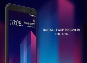 How to Install TWRP Recovery on HTC U11 Plus
