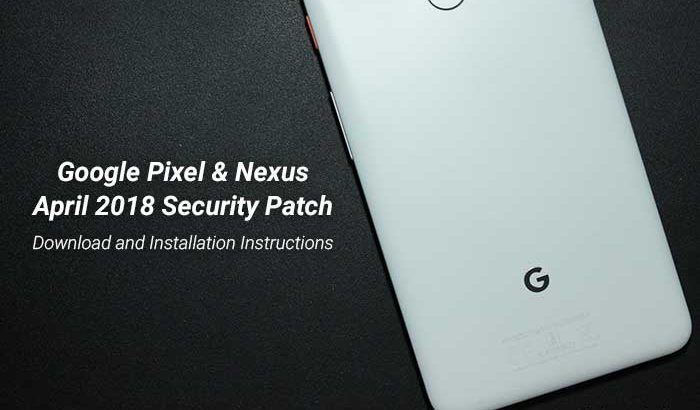 Install April 2018 Security Patch on Google Pixel and Nexus Devices