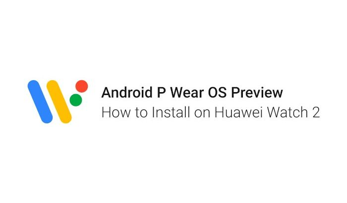 How to Install Android P Wear OS Preview on Huawei Watch 2