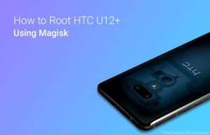 How to Root HTC U12+ without TWRP Recovery (Magisk)