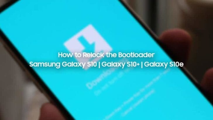 How to Relock Bootloader on Samsung Galaxy S10, Galaxy S10+, and Galaxy S10e