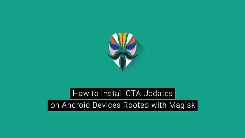 Install Ota Updates On Rooted Android Devices Using Magisk Guide